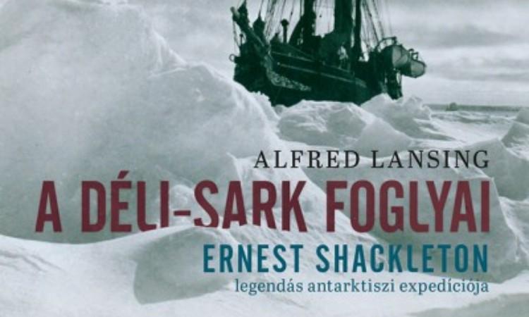 Alfred Lansing: A Déli-sark foglyai - Ernst Shackleton legendás antarktiszi expedíciója