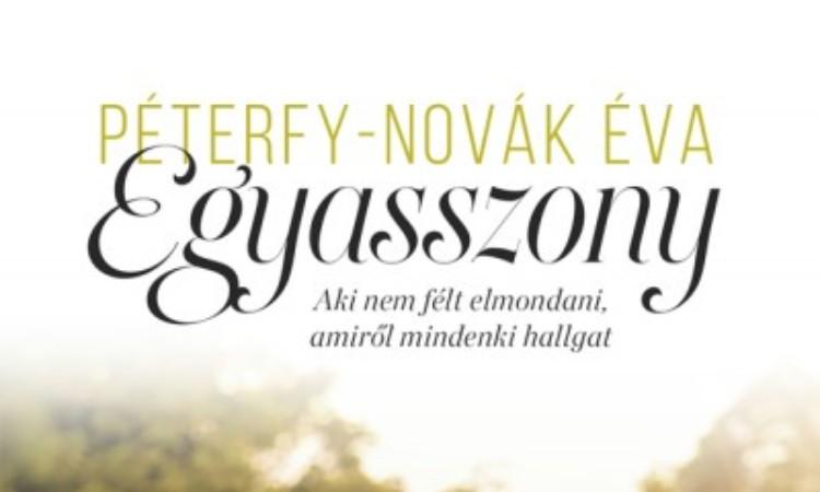 Péterfy-Novák Éva: Egyasszony - Aki nem félt elmondani, amiről mindenki hallgat