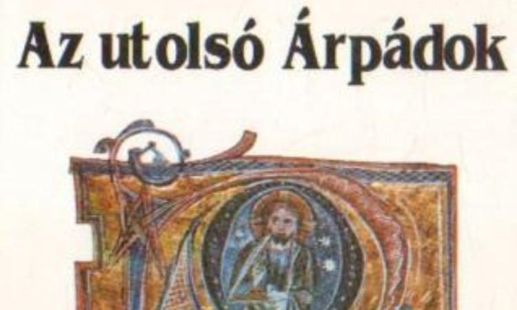 Szűcs Jenő: Az utolsó Árpádok