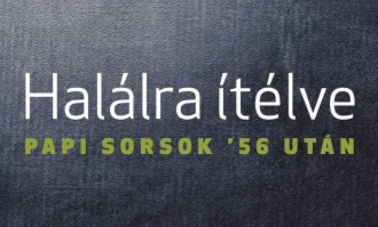Bellavics István - Földváryné Kiss Réka: Halálra ítélve - Papi sorsok '56 után