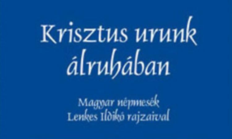 Krisztus urunk álruhában: Magyar népmesék