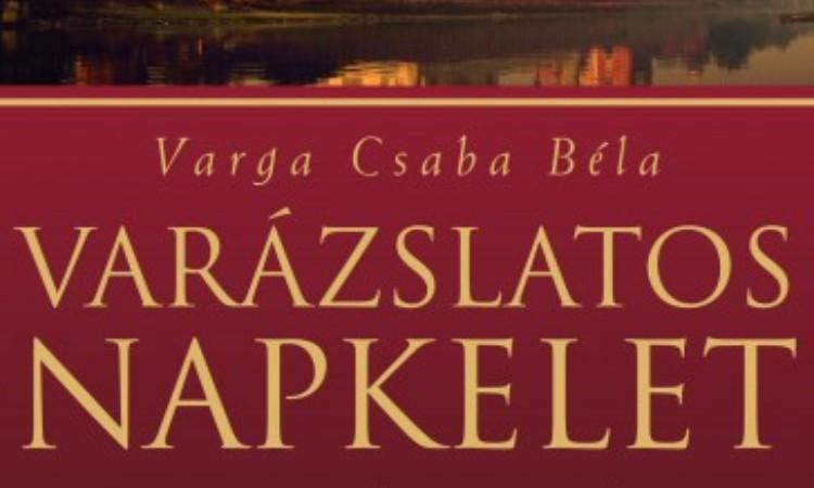 Varga Csaba Béla: Varázslatos Napkelet - A boldogság nyomában