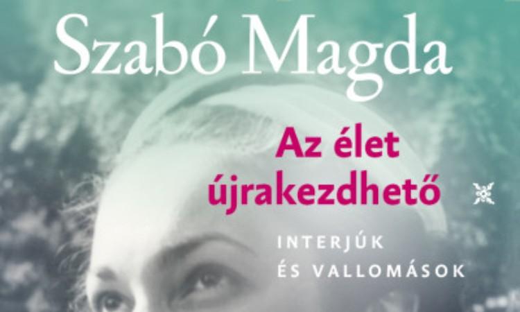 Szabó Magda: Az élet újrakezdhető - Interjúk és vallomások  Szabó Magda