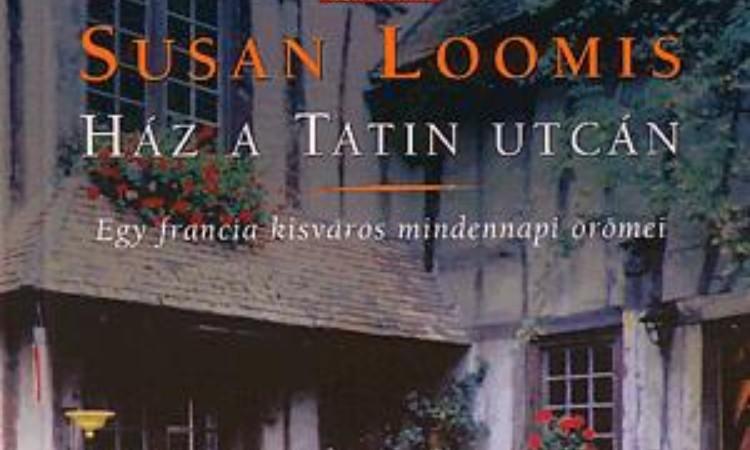 Susan Loomis: Ház a Tatin utcán - Egy francia kisváros mindennapi örömei