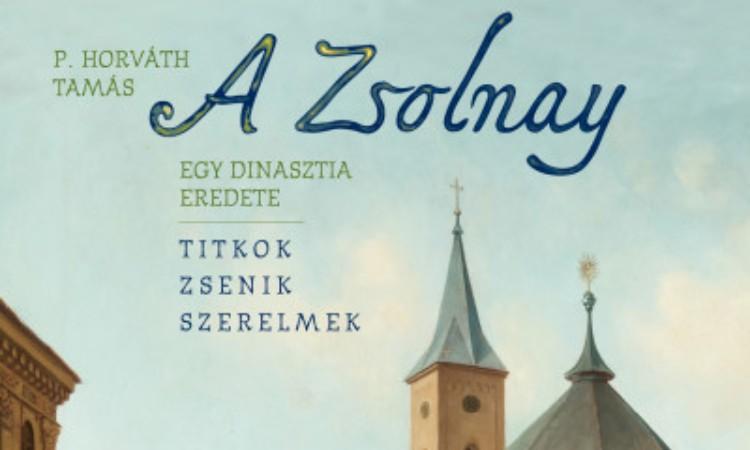 P. Horváth Tamás: A Zsolnay - Egy dinasztia eredete
